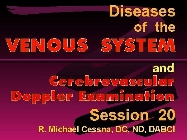 DABCI  Wellness CE Session 20 Disease of the Venous System by R. Michael  Cessna, D.C., N.M.D., D.A.B.C.I..jpg