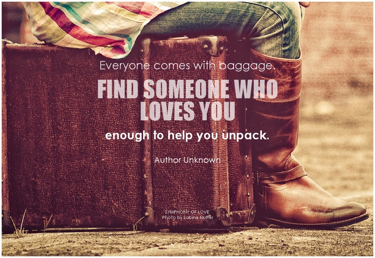 Author Unknown Everyone comes with baggage. Find someone who loves you enough to help you unpack.png