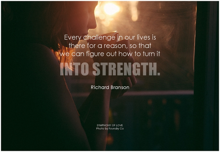 Richard Branson Every challenge in our lives is there for a reason, so that we can figure out how to turn it into strength.png