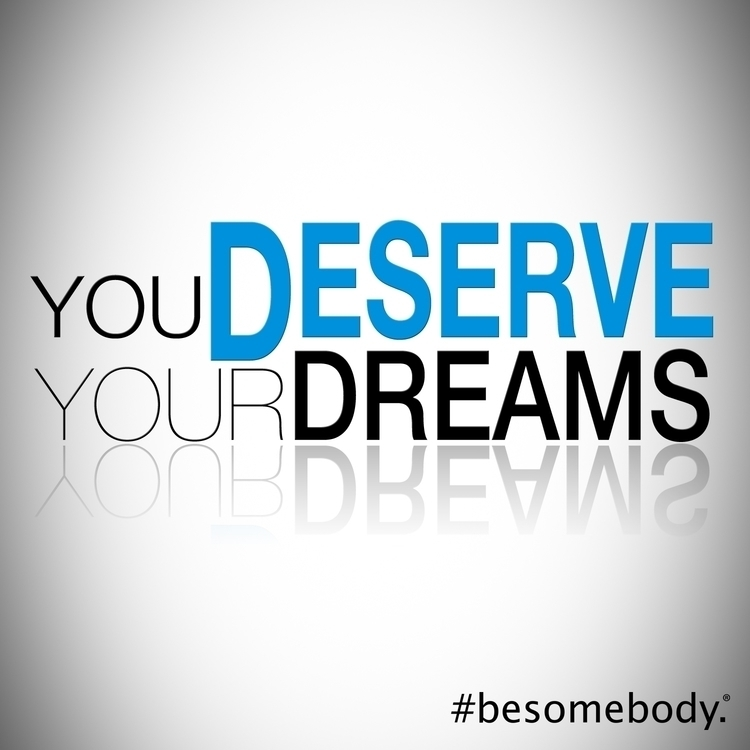 Deserve Dreams - BeSomebody, empower - esquirephotography | ello