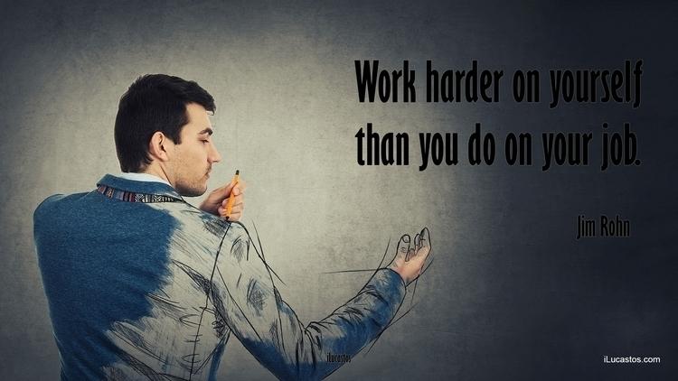 Work harder job. ― Jim Rohn - work - ilucastos | ello